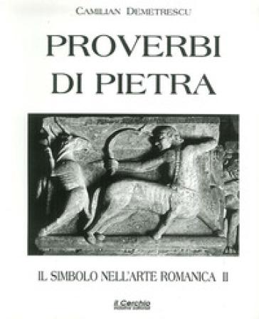 Il simbolo nell'arte romanica. 2: Proverbi di pietra - Camilian Demetrescu |