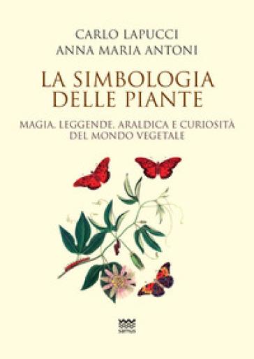 La simbologia delle piante. Magia, leggende, araldica e curiosistà del mondo vegetale - Carlo Lapucci  
