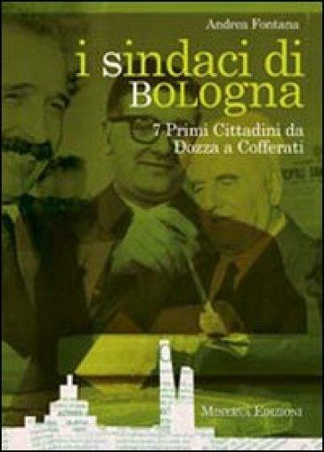 I sindaci Bologna. 7 primi cittadini da Dozza a Cofferati - Andrea Fontana | Kritjur.org