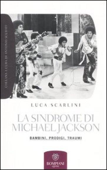 La sindrome di Michael Jackson. Bambini, prodigio, traumi - Luca Scarlini  