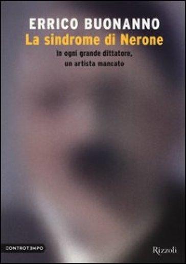 La sindrome di Nerone. In ogni grande dittatore, un artista mancato - Errico Buonanno |