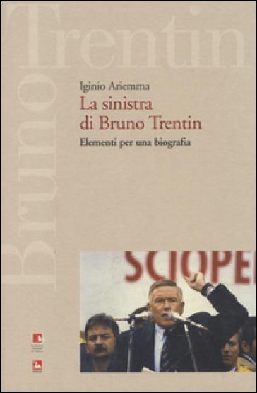 La sinistra di Bruno Trentin. Elementi per una biografia - Iginio Ariemma  