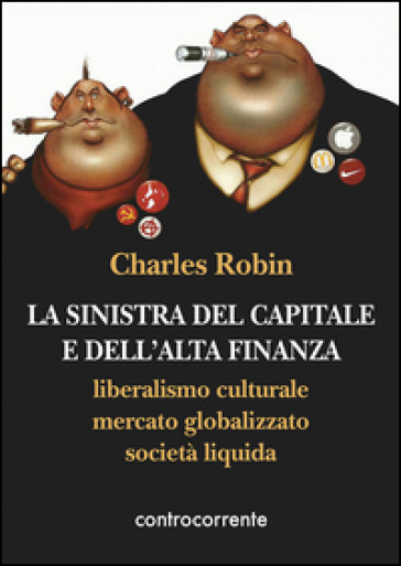 La sinistra del capitale e dell'Alta Finanza. Liberalismo culturale, mercato globalizzato, società liquida - Charles Robin | Thecosgala.com