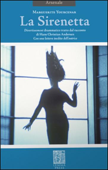 La sirenetta. Divertissement drammatico tratto dal racconto di Hans Christian Andersen. Ediz. bilingue - Marguerite Yourcenar |