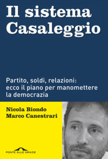 Il sistema Casaleggio. Partito, soldi, relazioni: ecco il piano per manomettere la democrazia - Nicola Biondo |