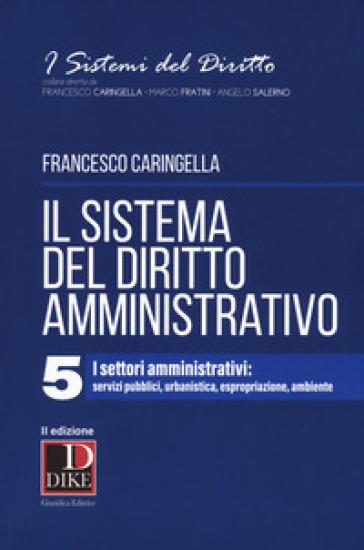 Il sistema del diritto amministrativo. 5: I settori amministrativi: servizi pubblici, urbanistica, espropriazione, ambiente - Francesco Caringella |