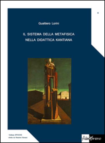 Il sistema della metafisica nella didattica kantiana - Gualtiero Lorini  