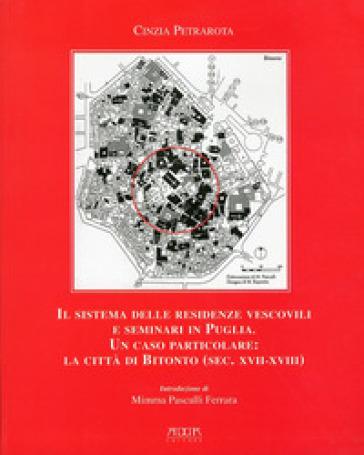 Il sistema delle residenze vescovili e seminari in Puglia. Un caso particolare. La città di Bitonto (sec. XVII-XVIII) - Cinzia Petrarota |