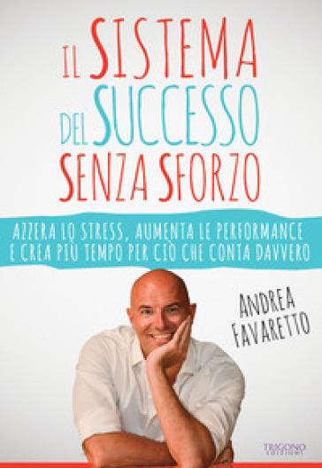 Il sistema del successo senza sforzo. Azzera lo stress, aumenta le performance e crea più tempo per ciò che conta davvero