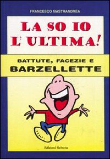 La so io l'ultima. Battute, facezie e barzellette - Francesco Mastrandrea | Rochesterscifianimecon.com