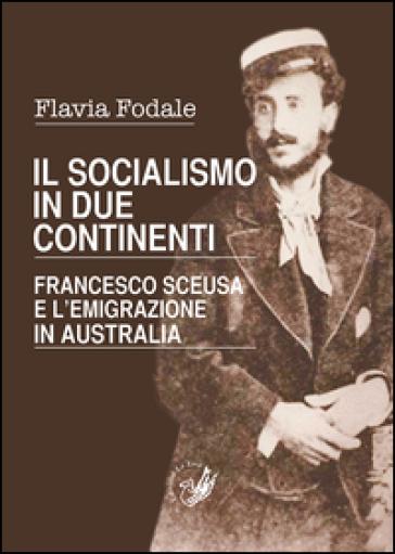 Il socialismo in due continenti. Francesco Sceusa e l'emigrazione in Australia - Flavia Fodale pdf epub