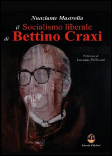 Il socialismo liberale di Bettino Craxi - Nunziante Mastrolia |