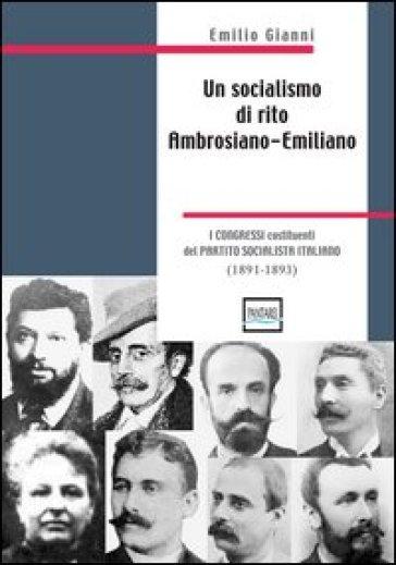 Un socialismo di rito ambrosiano-emiliano. I congressi costituenti del partito socialista italiano. 1891-1893 - Gianni Emilio |