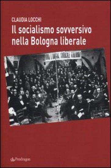 Il socialismo sovversivo nella Bologna liberale - Claudia Locchi | Kritjur.org