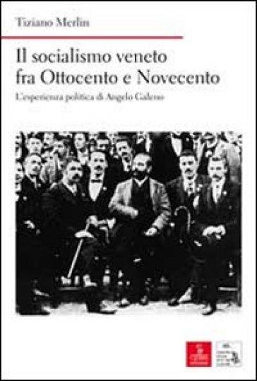 Il socialismo veneto fra Ottocento e Novecento. L'esperienza politica di Angelo Galeno - Tiziano Merlin |