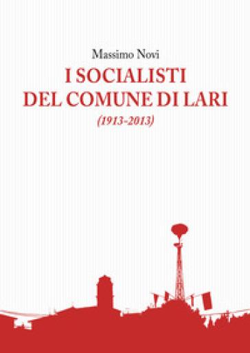 I socialisti del comune di Lari (1913-2013) - Massimo Novi |