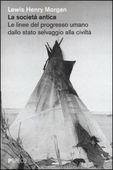 La società antica. Le linee del progresso umano dallo stato selvaggio alla civiltà - Lewis H. Morgan pdf epub