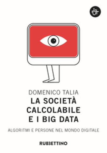 La società calcolabile e i big data. Algoritmi e persone nel mondo digitale - Domenico Talia   Thecosgala.com
