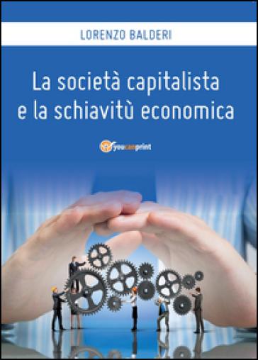 La società capitalista e la schiavitù economica - Lorenzo Balderi | Rochesterscifianimecon.com