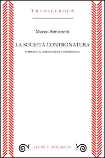 La società contronatura. Complessità, comunicazione e neuroscienze - Marco Simonetti | Rochesterscifianimecon.com