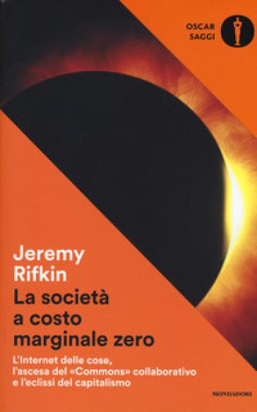 La società a costo marginale zero. L'internet delle cose, l'ascesa del «commons» collaborativo e l'eclissi del capitalismo - Jeremy Rifkin |