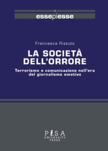 La società dell'orrore. Terrorismo e comunicazione nell'era del giornalismo emotivo - Francesca Rizzuto  