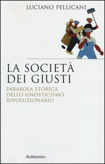 La società dei giusti. Parabola storica dello gnosticismo rivoluzionario - Luciano Pellicani  