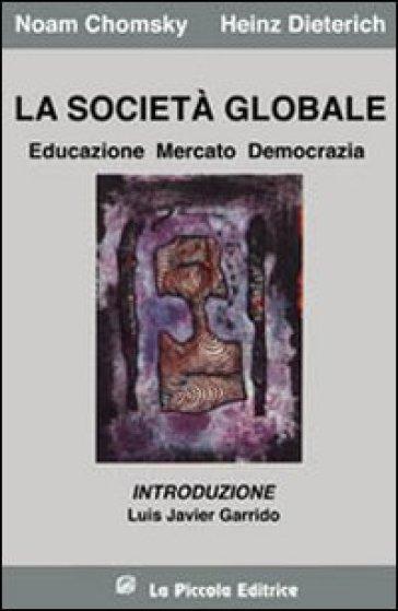 La società globale. Educazione, mercato e democrazia - Heinz Dieterich |