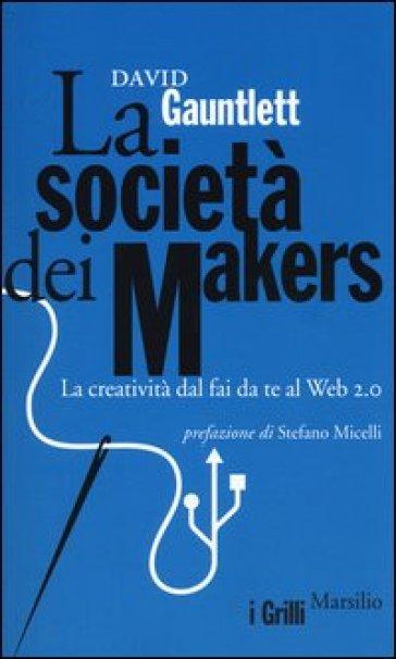 La società dei makers. La creatività dal fai da te al Web 2.0 - David Gauntlett | Ericsfund.org
