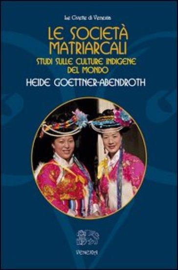 Le società matriarcali. Studi sulle culture indigene del mondo - Heide Goettner-Abendroth |