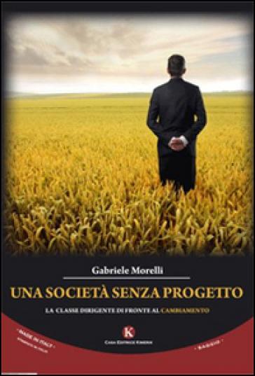 Una società senza progetto. La classe dirigente di fronte al cambiamento - Gabriele Morelli | Rochesterscifianimecon.com