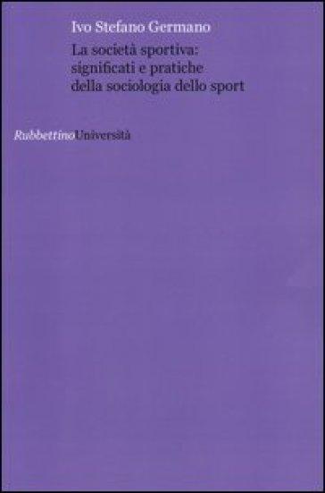 La società sportiva: significati e pratiche della sociologia dello sport - Ivo Stefano Germano | Thecosgala.com
