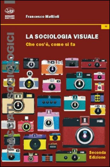 La sociologia visuale. Che cosa è, come si fa - Francesco Mattioli pdf epub