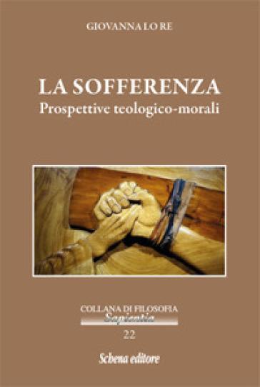 La sofferenza. Prospettive teologico-morali - Giovanna Lo Re  