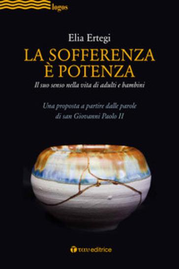 La sofferenza è potenza. lI suo senso nella vita di adulti e bambini. Una proposta a partire dalle parole di san Giovanni Paolo II - Elia Ertegi pdf epub