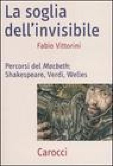 La soglia dell'invisibile. Percorsi del Macbeth: Shakespeare, Verdi, Welles
