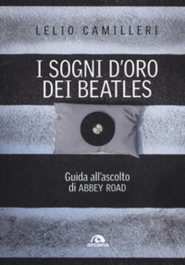 I sogni d'oro dei Beatles. Guida all'ascolto di Abbey Road - Lelio Camilleri |