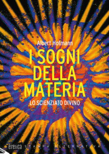 I sogni della materia. Lo scienziato divino - Albert Hofmann |