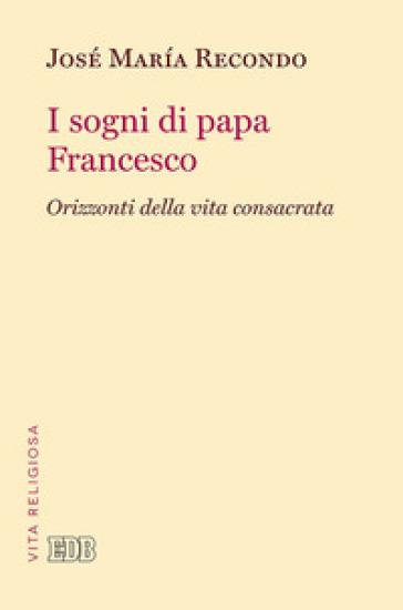 I sogni di papa Francesco. Orizzonti della vita consacrata - José Maria Recondo  