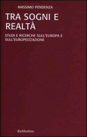 Tra sogni e realta. Studi e ricerche sull'Europa e sull'europeizzazione - Massimo Pendenza | Rochesterscifianimecon.com