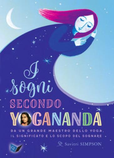 I sogni secondo yogananda. Da un Maestro dello yoga, il significato e lo scopo del sognare - Savitri Simpson |