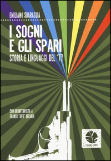 I sogni e gli spari. Storie e linguaggi del '77 - Emiliano Sbaraglia | Kritjur.org