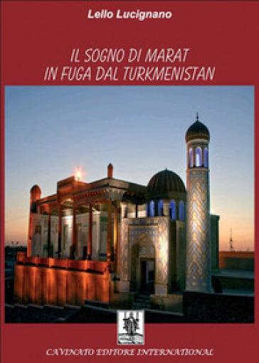 Il sogno di Marat in fuga dal Turkmenistan - Lello Lucignano  