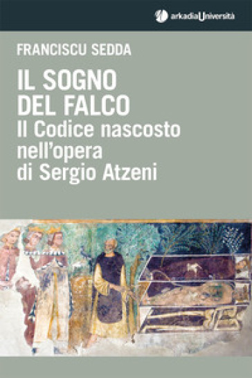 Il sogno del falco. Il codice nascosto nell'opera di Sergio Atzeni - Franciscu Sedda  