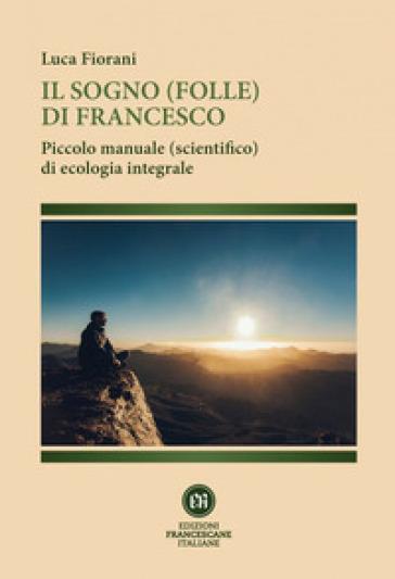 Il sogno (folle) di Francesco. Piccolo manuale (scientifico) di ecologia integrale - Luca Fiorani |