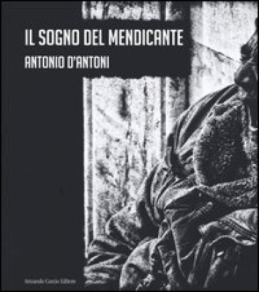 Il sogno del mendicante. Ediz. illustrata - Antonio D'Antoni  
