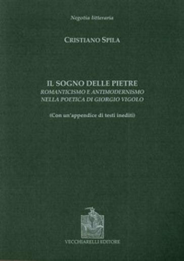 Il sogno delle pietre. Romanticismo e antimodernismo nella poetica di Giorgio Vigolo - Cristiano Spila |