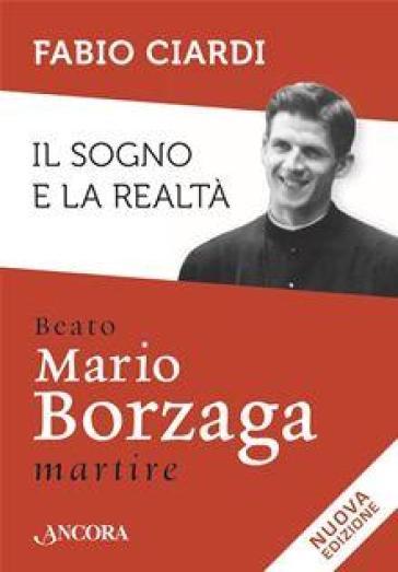 Il sogno e la realtà. Beato Mario Borzaga, martire - Fabio Ciardi |