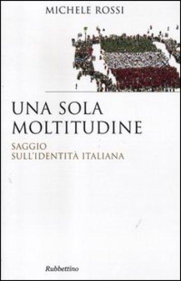 Una sola moltitudine. Saggio sull'identità italiana - Michele Rossi  