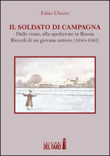 Il soldato di campagna. Dalle risaie, alla spedizione in Russia. Ricordi di un giovane autiere (1940-1943) - Fabio Ubezio |